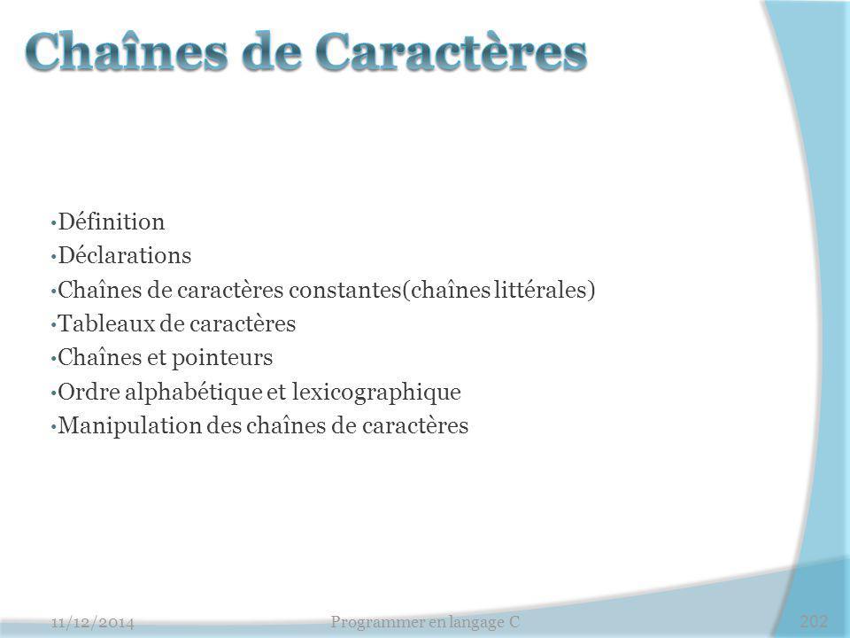 11/12/2014Programmer en langage C202 Définition Déclarations Chaînes de caractères constantes(chaînes littérales) Tableaux de caractères Chaînes et po