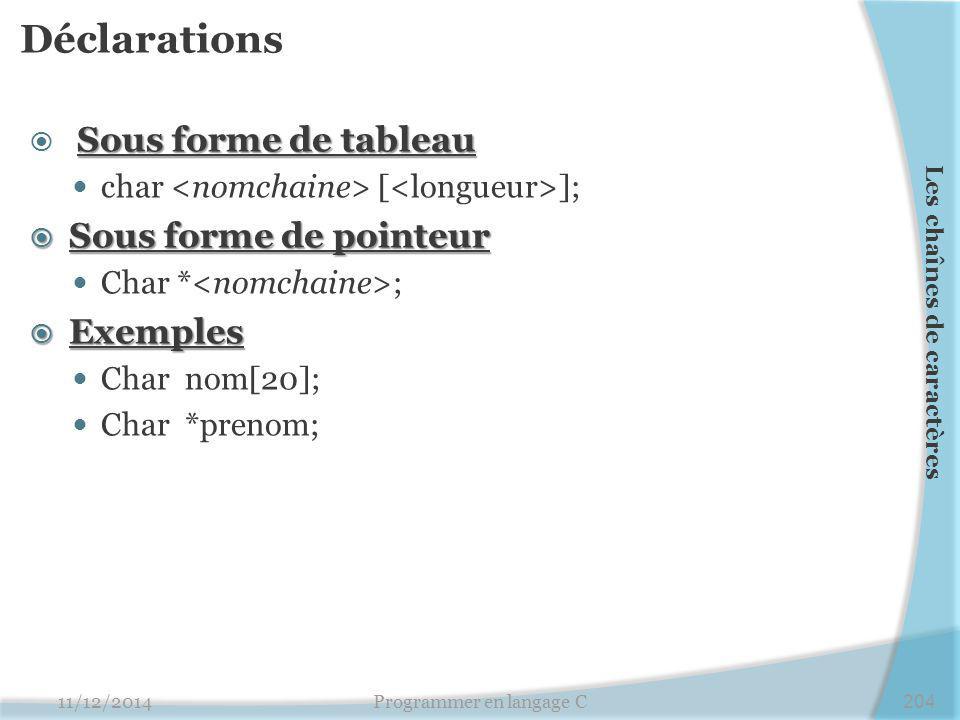 Déclarations Sous forme de tableau  Sous forme de tableau char [ ];  Sous forme de pointeur Char * ;  Exemples Char nom[20]; Char *prenom; 11/12/2014Programmer en langage C204 Les chaînes de caractères