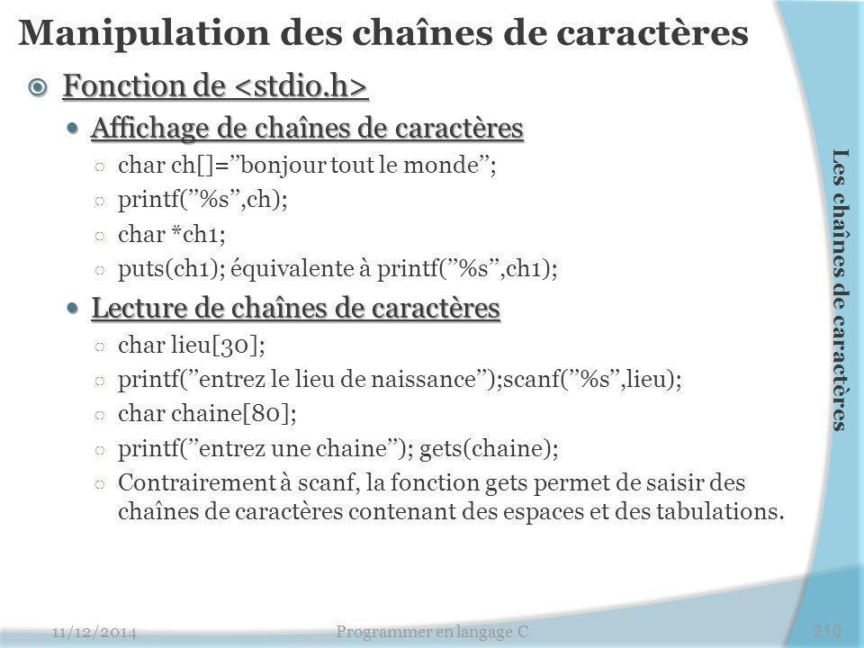Manipulation des chaînes de caractères  Fonction de  Fonction de Affichage de chaînes de caractères Affichage de chaînes de caractères ○ char ch[]=''bonjour tout le monde''; ○ printf(''%s'',ch); ○ char *ch1; ○ puts(ch1); équivalente à printf(''%s'',ch1); Lecture de chaînes de caractères Lecture de chaînes de caractères ○ char lieu[30]; ○ printf(''entrez le lieu de naissance'');scanf(''%s'',lieu); ○ char chaine[80]; ○ printf(''entrez une chaine''); gets(chaine); ○ Contrairement à scanf, la fonction gets permet de saisir des chaînes de caractères contenant des espaces et des tabulations.