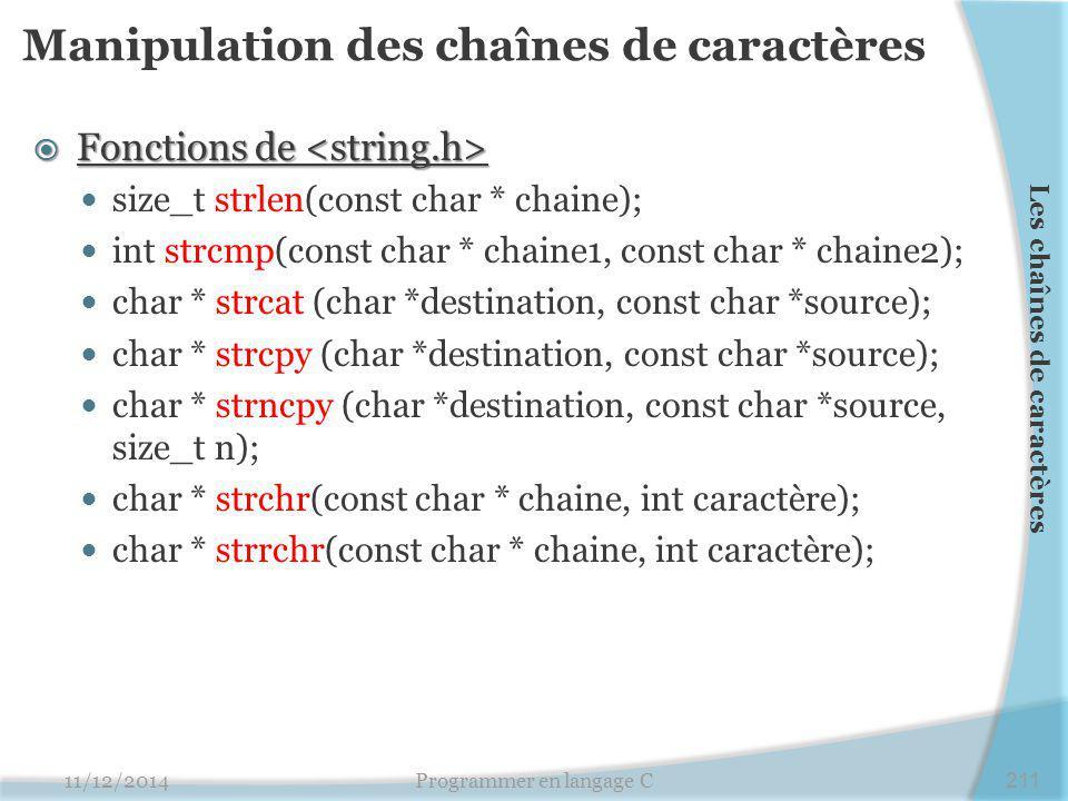 Manipulation des chaînes de caractères  Fonctions de  Fonctions de size_t strlen(const char * chaine); int strcmp(const char * chaine1, const char * chaine2); char * strcat (char *destination, const char *source); char * strcpy (char *destination, const char *source); char * strncpy (char *destination, const char *source, size_t n); char * strchr(const char * chaine, int caractère); char * strrchr(const char * chaine, int caractère); 11/12/2014Programmer en langage C211 Les chaînes de caractères