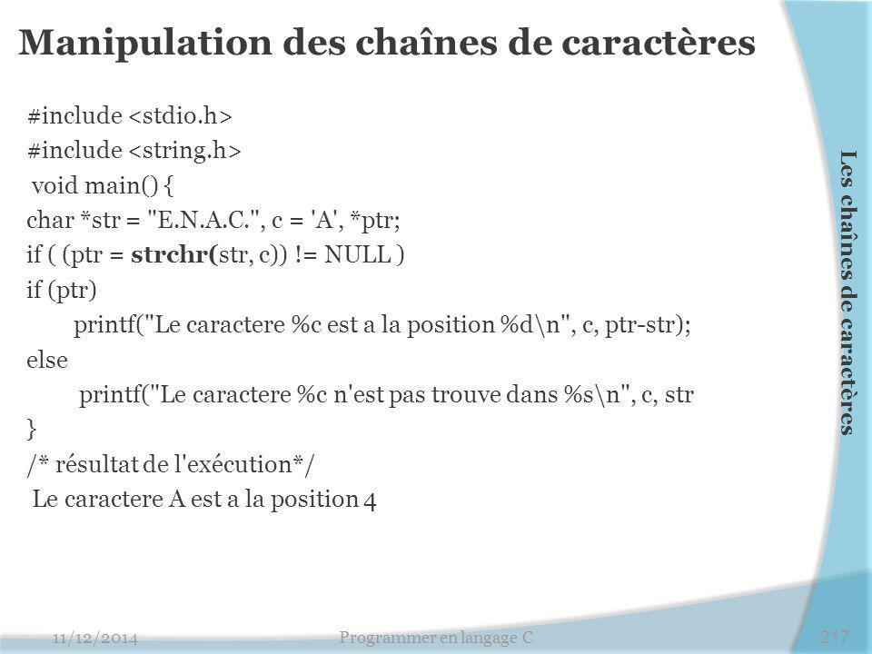 Manipulation des chaînes de caractères #include void main() { char *str = E.N.A.C. , c = A , *ptr; if ( (ptr = strchr(str, c)) != NULL ) if (ptr) printf( Le caractere %c est a la position %d\n , c, ptr-str); else printf( Le caractere %c n est pas trouve dans %s\n , c, str } /* résultat de l exécution*/ Le caractere A est a la position 4 11/12/2014Programmer en langage C217 Les chaînes de caractères