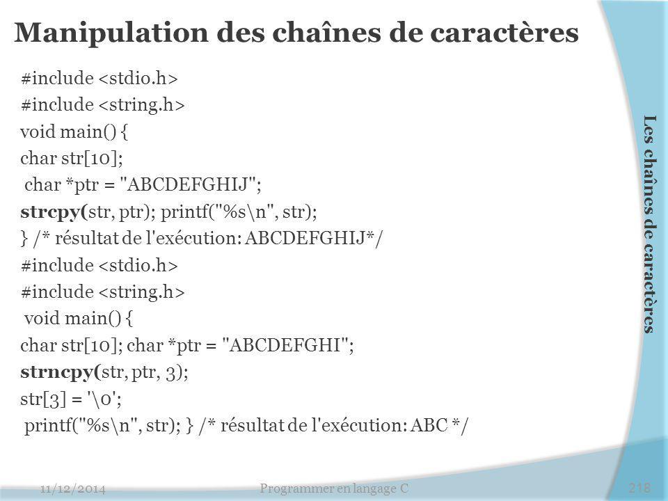 Manipulation des chaînes de caractères #include void main() { char str[10]; char *ptr = ABCDEFGHIJ ; strcpy(str, ptr); printf( %s\n , str); } /* résultat de l exécution: ABCDEFGHIJ*/ #include void main() { char str[10]; char *ptr = ABCDEFGHI ; strncpy(str, ptr, 3); str[3] = \0 ; printf( %s\n , str); } /* résultat de l exécution: ABC */ 11/12/2014Programmer en langage C218 Les chaînes de caractères