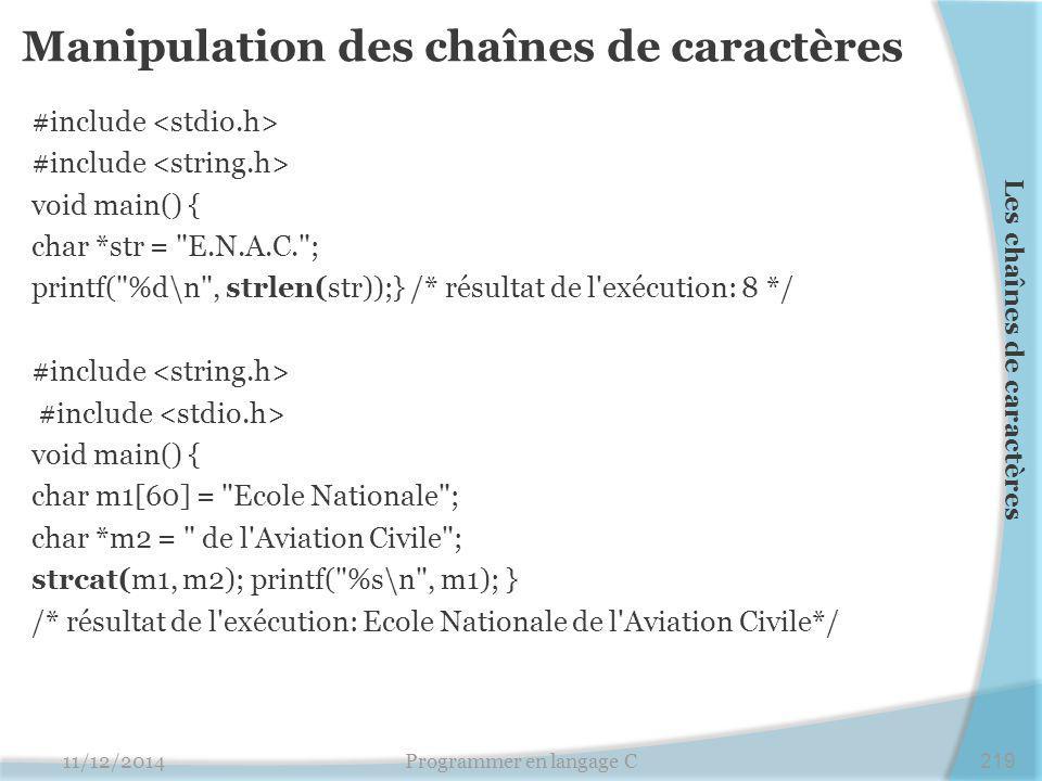 Manipulation des chaînes de caractères #include void main() { char *str = E.N.A.C. ; printf( %d\n , strlen(str));} /* résultat de l exécution: 8 */ #include void main() { char m1[60] = Ecole Nationale ; char *m2 = de l Aviation Civile ; strcat(m1, m2); printf( %s\n , m1); } /* résultat de l exécution: Ecole Nationale de l Aviation Civile*/ 11/12/2014Programmer en langage C219 Les chaînes de caractères