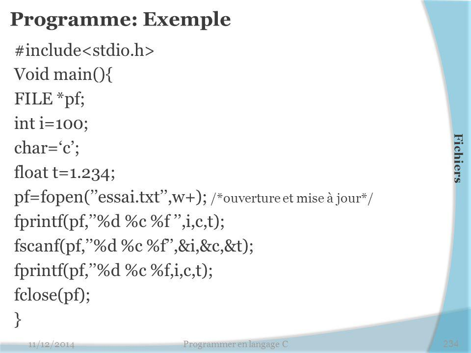 Programme: Exemple #include Void main(){ FILE *pf; int i=100; char='c'; float t=1.234; pf=fopen(''essai.txt'',w+); /*ouverture et mise à jour*/ fprintf(pf,''%d %c %f '',i,c,t); fscanf(pf,''%d %c %f'',&i,&c,&t); fprintf(pf,''%d %c %f,i,c,t); fclose(pf); } 11/12/2014Programmer en langage C234 Fichiers