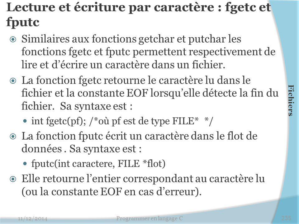 Lecture et écriture par caractère : fgetc et fputc  Similaires aux fonctions getchar et putchar les fonctions fgetc et fputc permettent respectivement de lire et d'écrire un caractère dans un fichier.