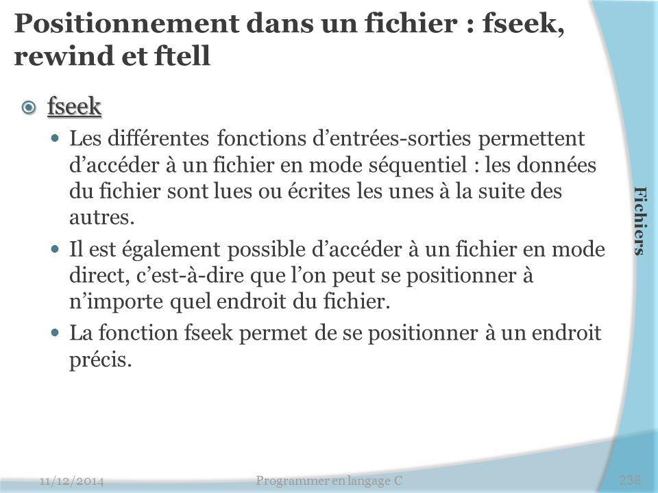 Positionnement dans un fichier : fseek, rewind et ftell  fseek Les différentes fonctions d'entrées-sorties permettent d'accéder à un fichier en mode séquentiel : les données du fichier sont lues ou écrites les unes à la suite des autres.