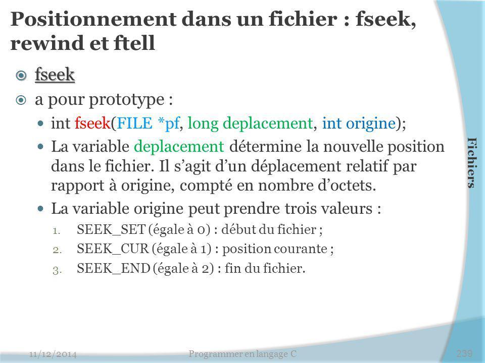Positionnement dans un fichier : fseek, rewind et ftell  fseek  a pour prototype : int fseek(FILE *pf, long deplacement, int origine); La variable deplacement détermine la nouvelle position dans le fichier.