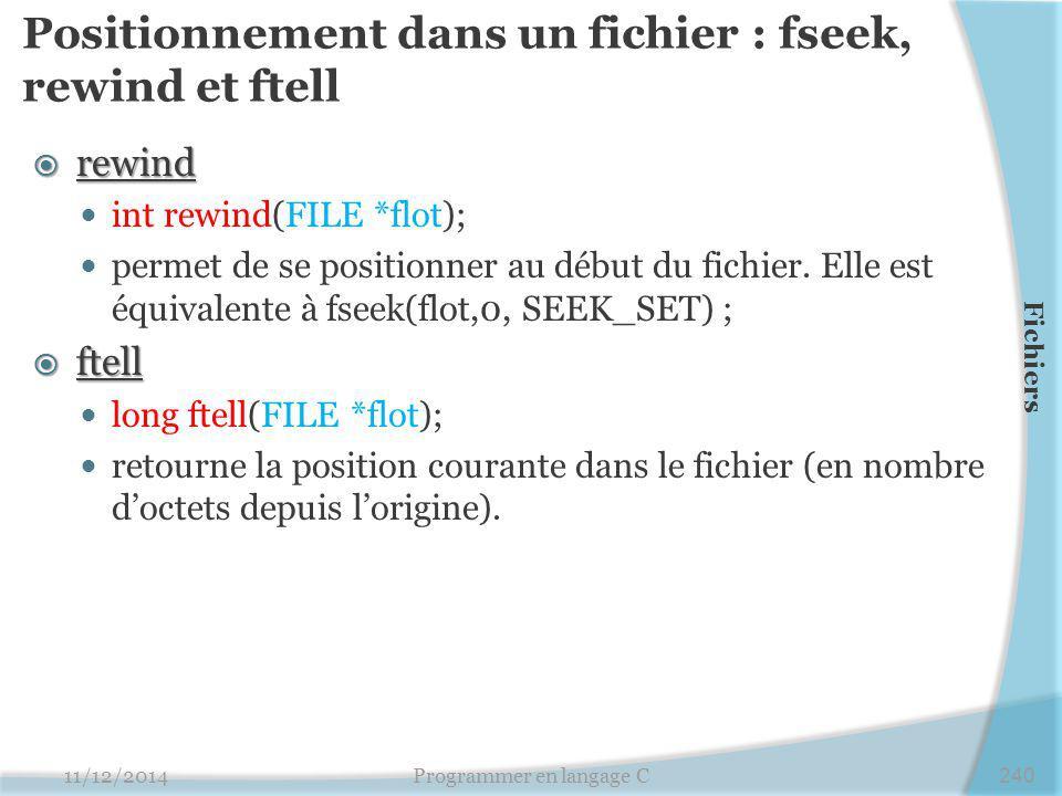 Positionnement dans un fichier : fseek, rewind et ftell  rewind int rewind(FILE *flot); permet de se positionner au début du fichier.