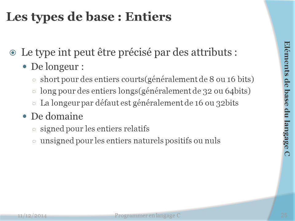 Les types de base : Entiers  Le type int peut être précisé par des attributs : De longeur : ○ short pour des entiers courts(généralement de 8 ou 16 bits) ○ long pour des entiers longs(généralement de 32 ou 64bits) ○ La longeur par défaut est généralement de 16 ou 32bits De domaine ○ signed pour les entiers relatifs ○ unsigned pour les entiers naturels positifs ou nuls 11/12/2014Programmer en langage C25 Eléments de base du langage C