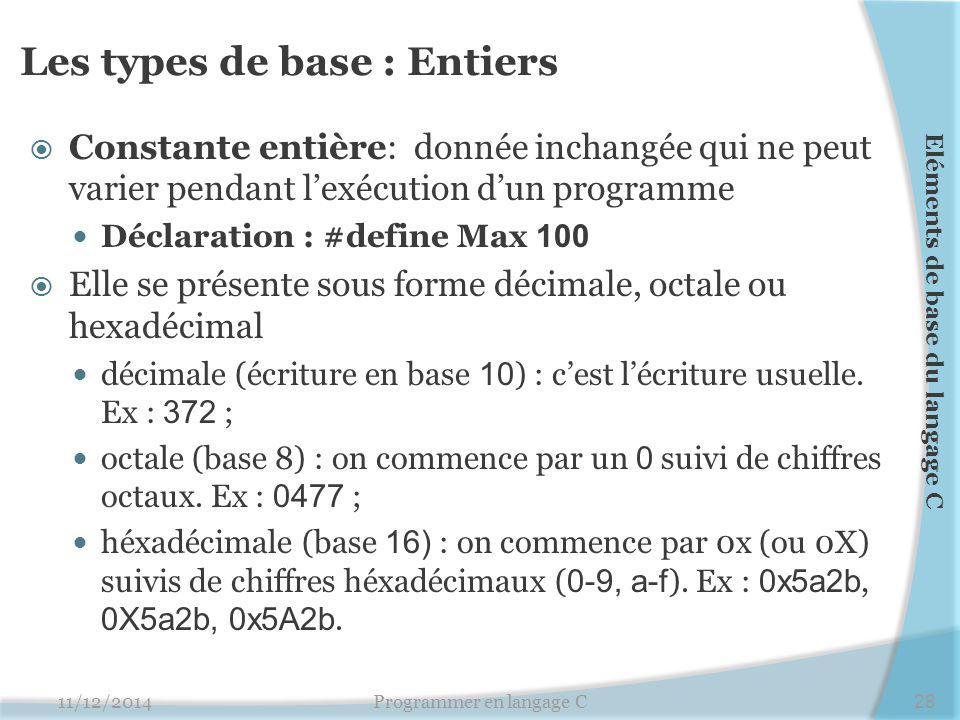 Les types de base : Entiers  Constante entière: donnée inchangée qui ne peut varier pendant l'exécution d'un programme Déclaration : #define Max 100  Elle se présente sous forme décimale, octale ou hexadécimal décimale (écriture en base 10 ) : c'est l'écriture usuelle.
