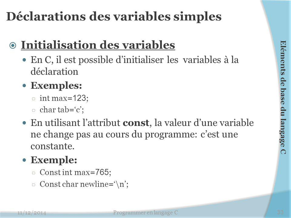 Déclarations des variables simples  Initialisation des variables En C, il est possible d'initialiser les variables à la déclaration Exemples: ○ int max= 123 ; ○ char tab='c'; En utilisant l'attribut const, la valeur d'une variable ne change pas au cours du programme: c'est une constante.
