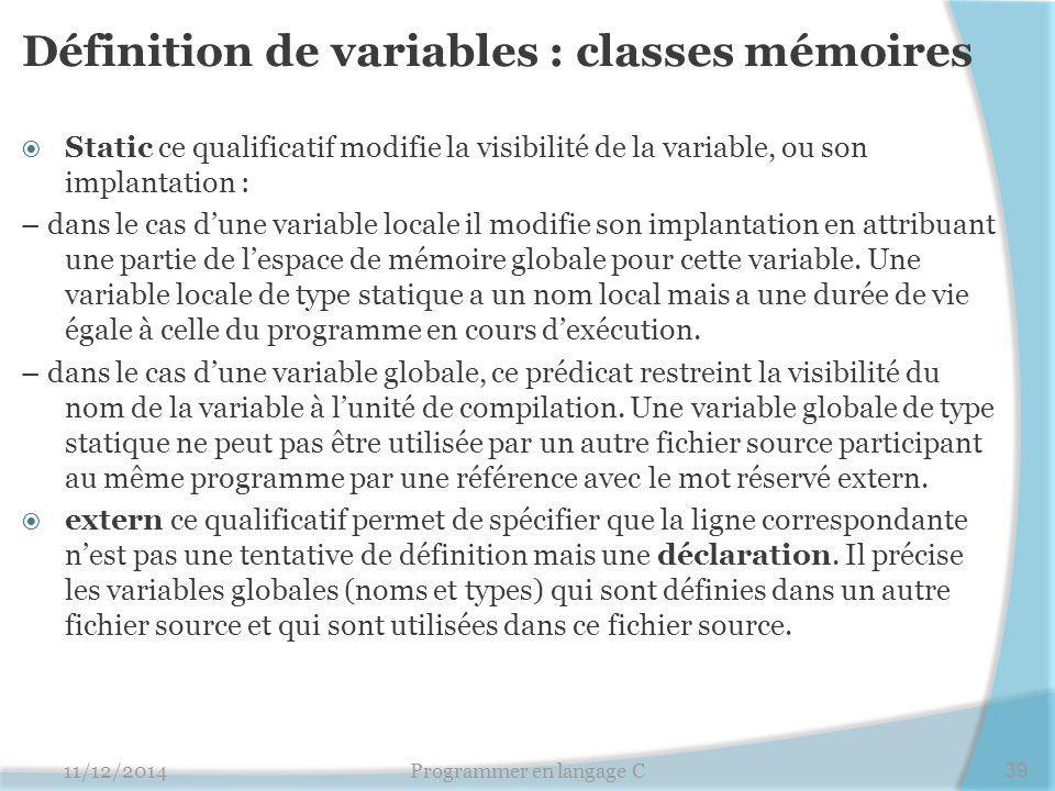 Définition de variables : classes mémoires  Static ce qualificatif modifie la visibilité de la variable, ou son implantation : – dans le cas d'une variable locale il modifie son implantation en attribuant une partie de l'espace de mémoire globale pour cette variable.