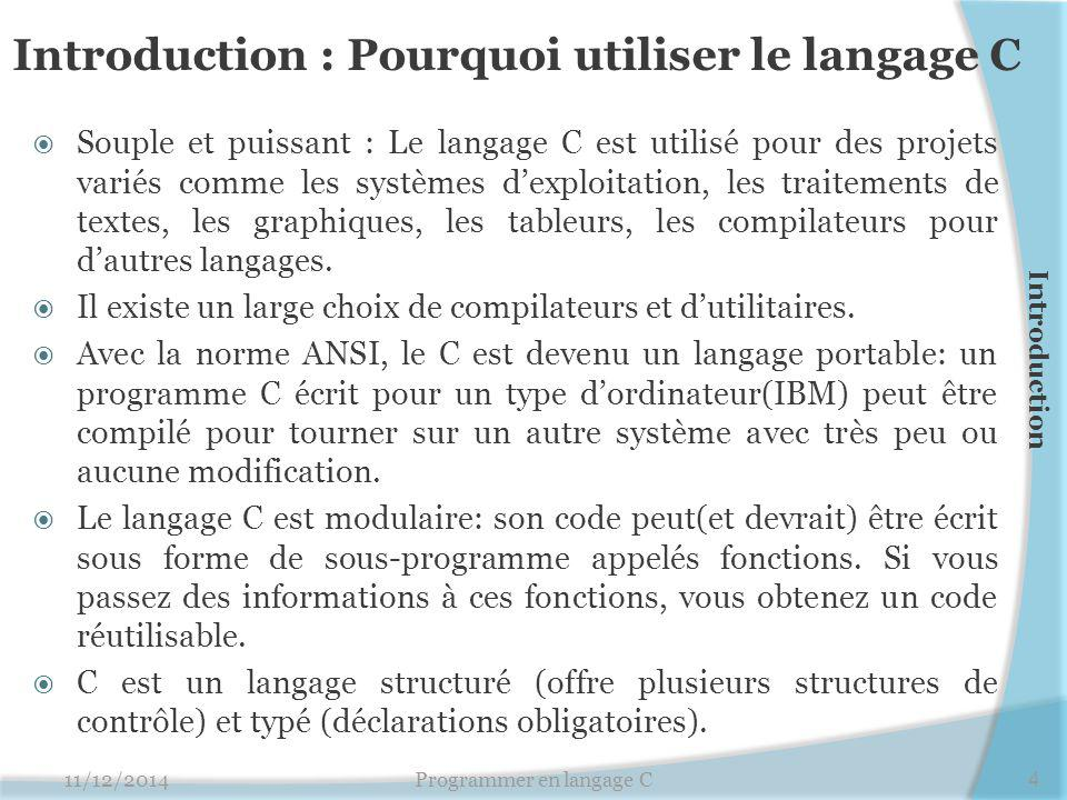 Introduction : Pourquoi utiliser le langage C  Souple et puissant : Le langage C est utilisé pour des projets variés comme les systèmes d'exploitation, les traitements de textes, les graphiques, les tableurs, les compilateurs pour d'autres langages.