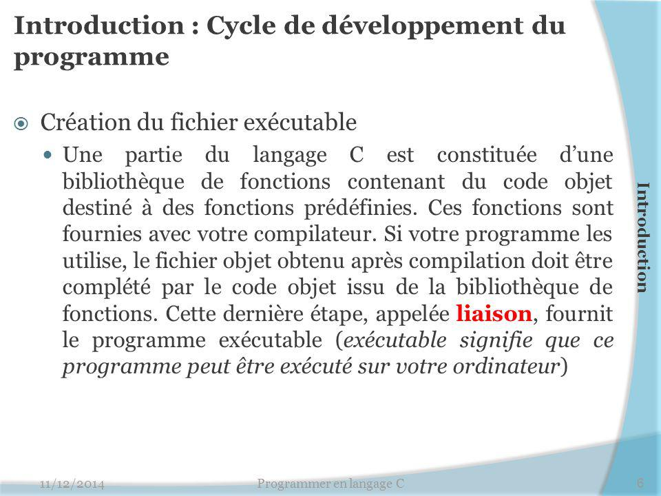 Introduction : Cycle de développement du programme  Création du fichier exécutable Une partie du langage C est constituée d'une bibliothèque de fonct