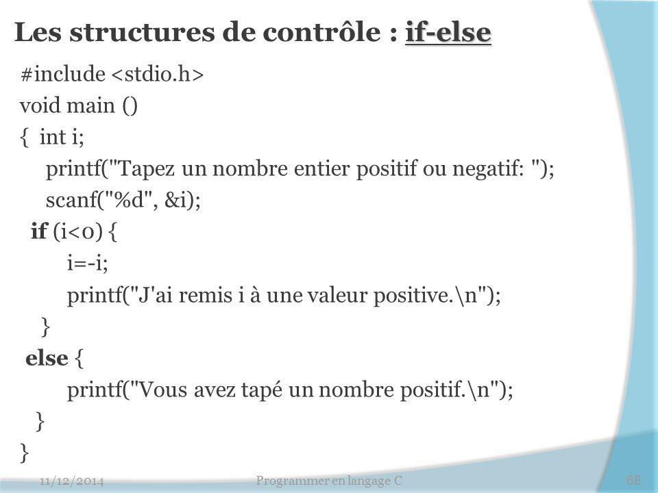 if-else Les structures de contrôle : if-else #include void main () { int i; printf( Tapez un nombre entier positif ou negatif: ); scanf( %d , &i); if (i<0) { i=-i; printf( J ai remis i à une valeur positive.\n ); } else { printf( Vous avez tapé un nombre positif.\n ); } 11/12/2014Programmer en langage C68