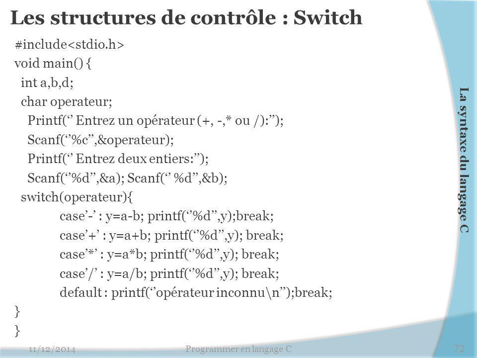 Les structures de contrôle : Switch #include void main() { int a,b,d; char operateur; Printf('' Entrez un opérateur (+, -,* ou /):''); Scanf(''%c'',&o