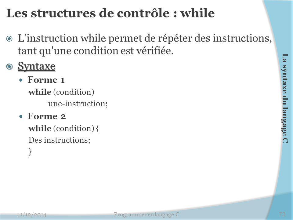 Les structures de contrôle : while  L'instruction while permet de répéter des instructions, tant qu'une condition est vérifiée.  Syntaxe Forme 1 whi