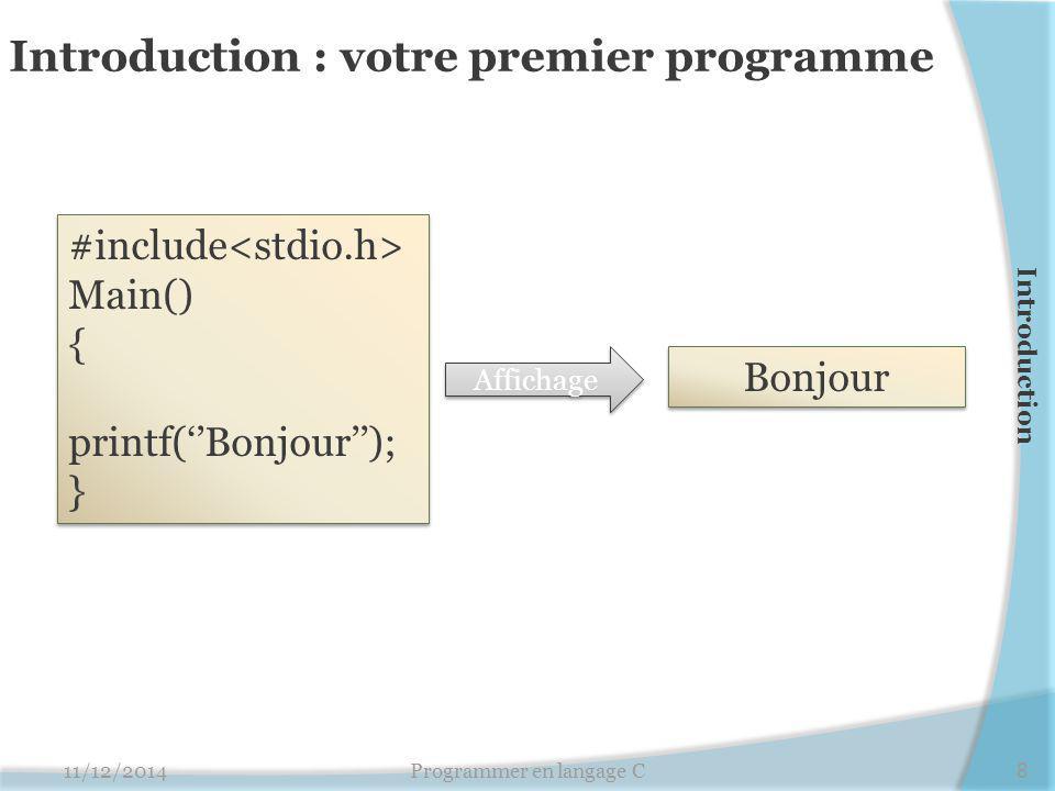 Introduction : votre premier programme 11/12/20148Programmer en langage C #include Main() { printf(''Bonjour''); } #include Main() { printf(''Bonjour''); } Affichage Bonjour Introduction