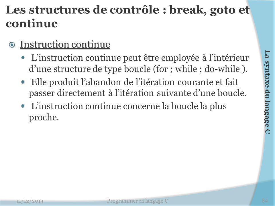 Les structures de contrôle : break, goto et continue  Instruction continue L'instruction continue peut être employée à l'intérieur d'une structure de type boucle (for ; while ; do-while ).