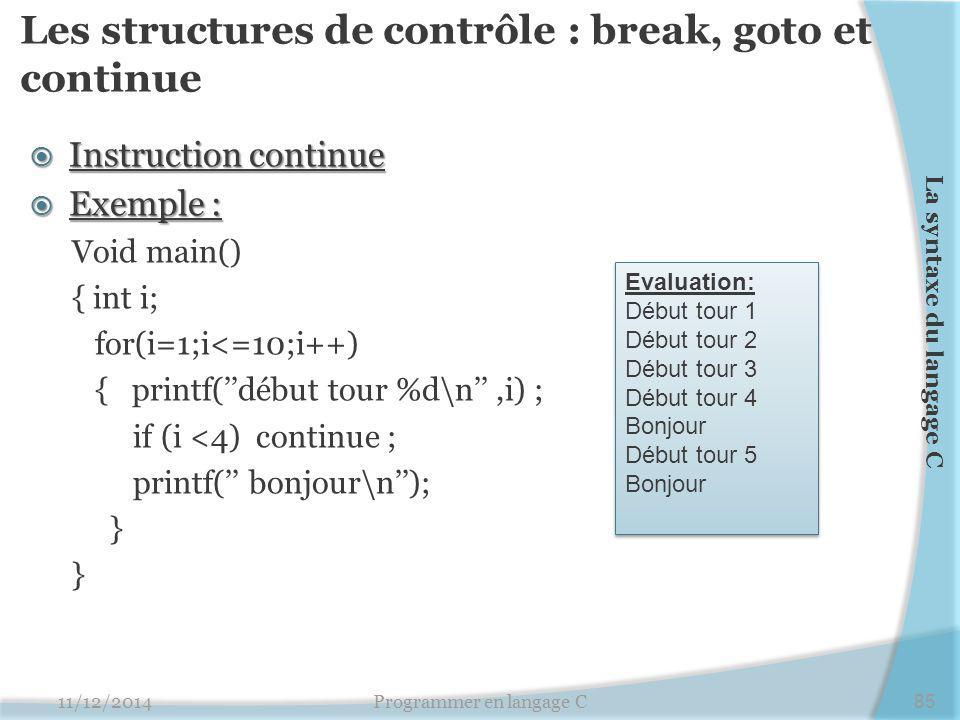 Les structures de contrôle : break, goto et continue  Instruction continue  Exemple : Void main() { int i; for(i=1;i<=10;i++) { printf(''début tour %d\n'',i) ; if (i <4) continue ; printf('' bonjour\n''); } 11/12/2014Programmer en langage C85 La syntaxe du langage C Evaluation: Début tour 1 Début tour 2 Début tour 3 Début tour 4 Bonjour Début tour 5 Bonjour Evaluation: Début tour 1 Début tour 2 Début tour 3 Début tour 4 Bonjour Début tour 5 Bonjour