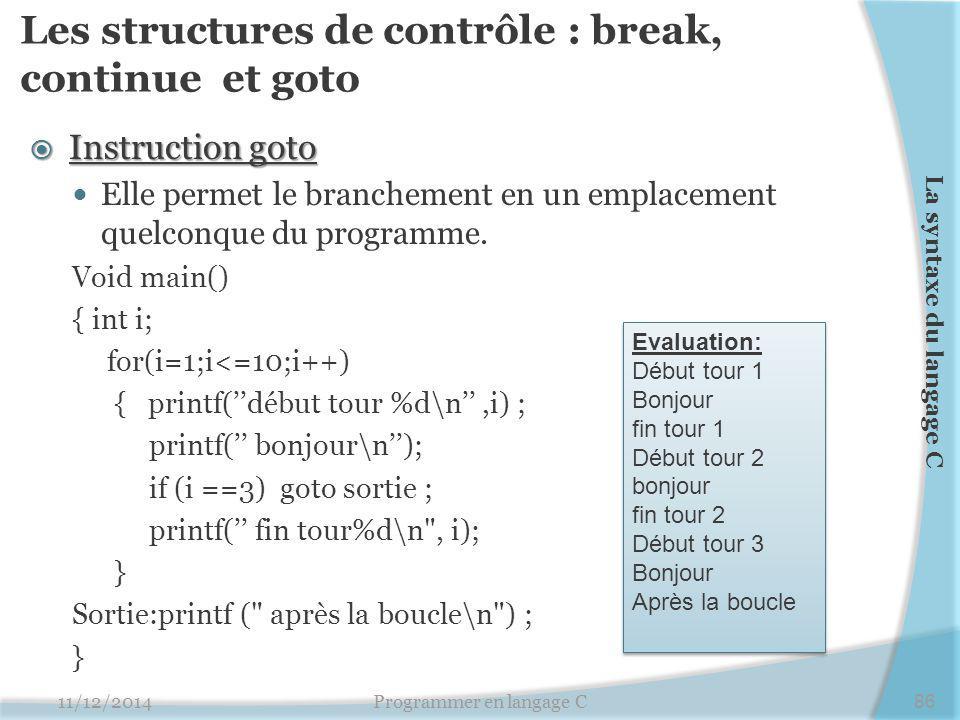 Les structures de contrôle : break, continue et goto  Instruction goto Elle permet le branchement en un emplacement quelconque du programme. Void mai