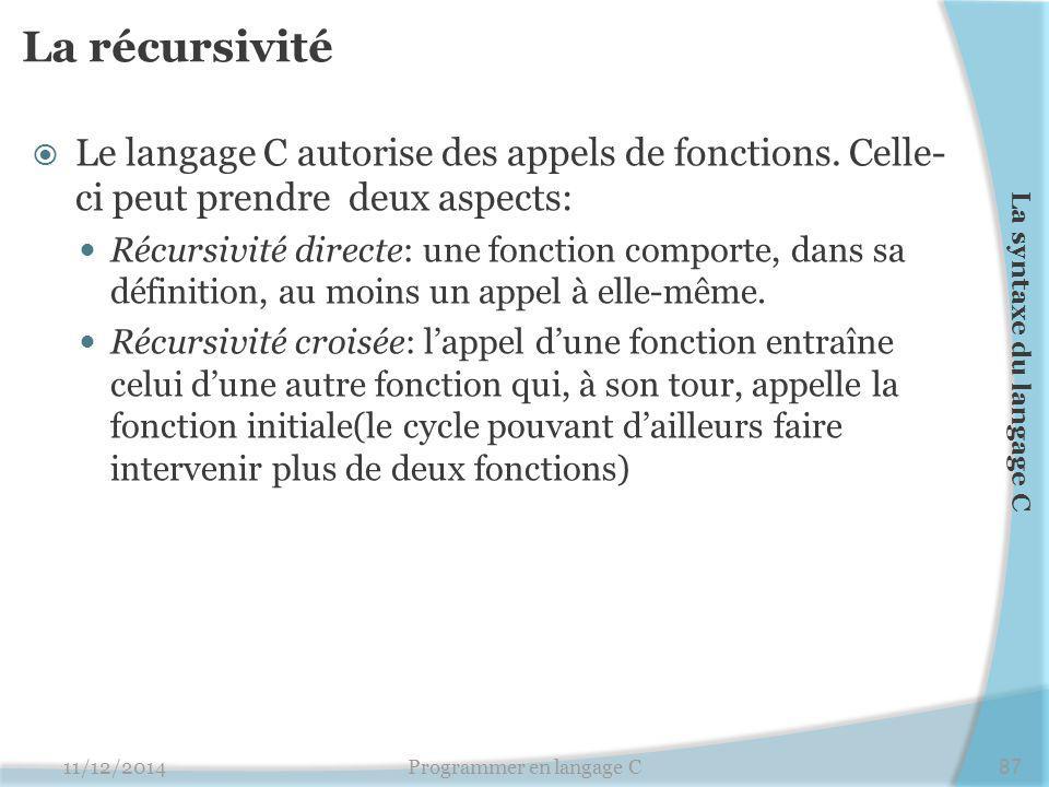 La récursivité  Le langage C autorise des appels de fonctions. Celle- ci peut prendre deux aspects: Récursivité directe: une fonction comporte, dans