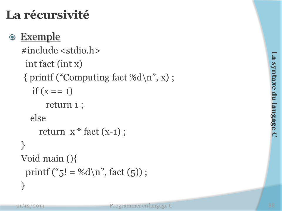 La récursivité  Exemple #include int fact (int x) { printf ( Computing fact %d\n , x) ; if (x == 1) return 1 ; else return x * fact (x-1) ; } Void main (){ printf ( 5.