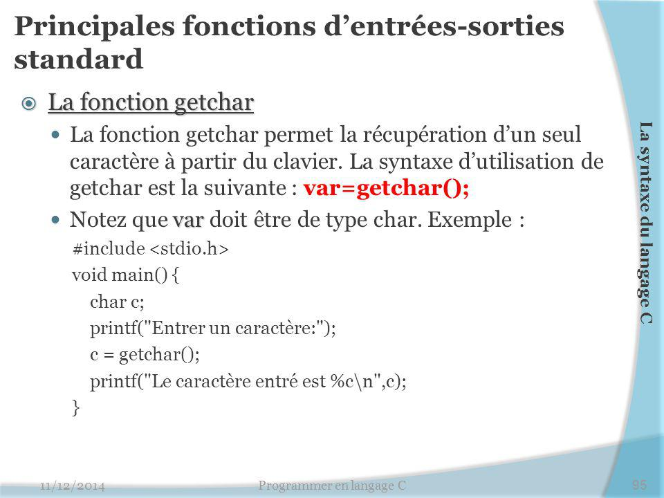 Principales fonctions d'entrées-sorties standard  La fonction getchar La fonction getchar permet la récupération d'un seul caractère à partir du clavier.