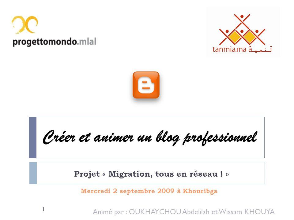 Créer et animer un blog professionnel Mercredi 2 septembre 2009 à Khouribga Projet « Migration, tous en réseau ! » Animé par : OUKHAYCHOU Abdelilah et