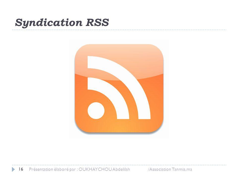 Syndication RSS Présentation élaboré par : OUKHAYCHOU Abdelilah /Association Tanmia.ma 16