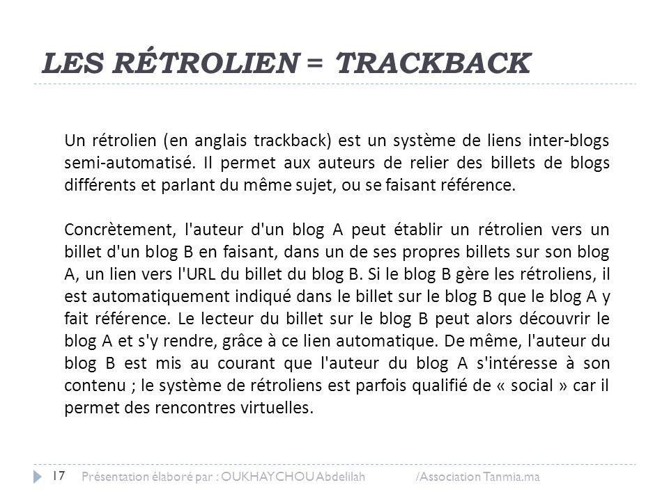 LES RÉTROLIEN = TRACKBACK Présentation élaboré par : OUKHAYCHOU Abdelilah /Association Tanmia.ma 17 Un rétrolien (en anglais trackback) est un système
