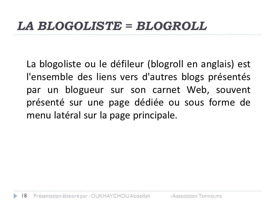 LA BLOGOLISTE = BLOGROLL Présentation élaboré par : OUKHAYCHOU Abdelilah /Association Tanmia.ma 18 La blogoliste ou le défileur (blogroll en anglais)