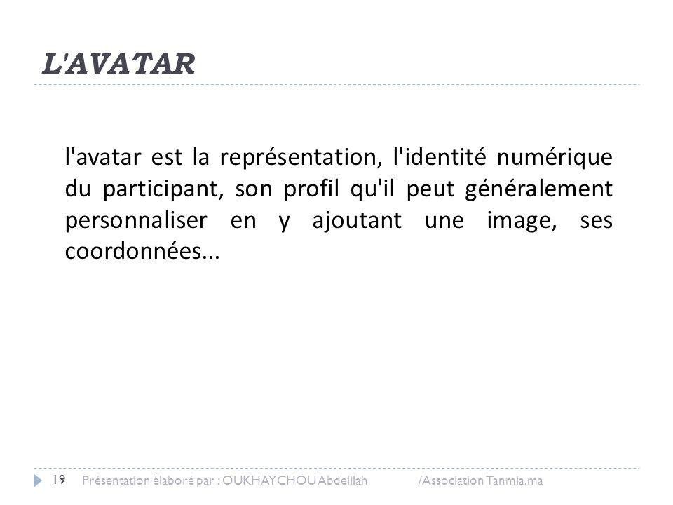 L'AVATAR Présentation élaboré par : OUKHAYCHOU Abdelilah /Association Tanmia.ma 19 l'avatar est la représentation, l'identité numérique du participant