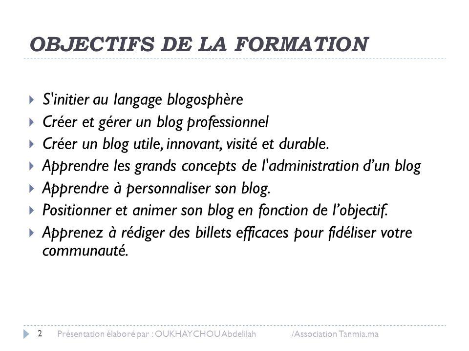 OBJECTIFS DE LA FORMATION  S'initier au langage blogosphère  Créer et gérer un blog professionnel  Créer un blog utile, innovant, visité et durable