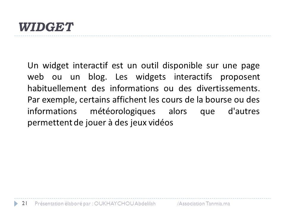 WIDGET Présentation élaboré par : OUKHAYCHOU Abdelilah /Association Tanmia.ma 21 Un widget interactif est un outil disponible sur une page web ou un b
