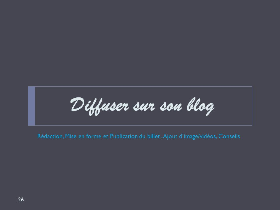 Diffuser sur son blog Rédaction, Mise en forme et Publication du billet. Ajout d'image/vidéos, Conseils 26