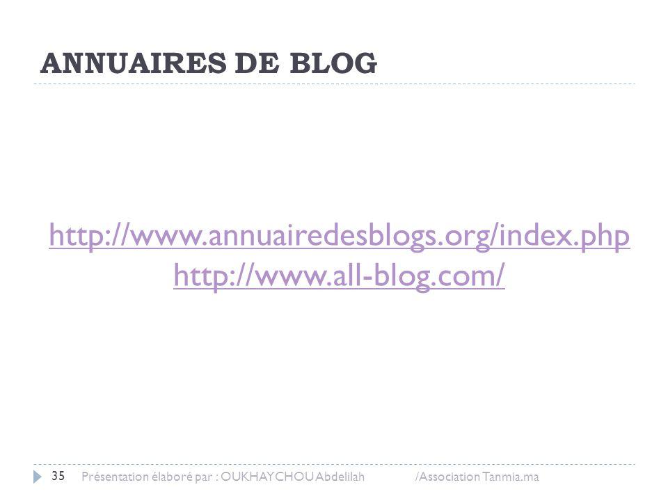 35 Présentation élaboré par : OUKHAYCHOU Abdelilah /Association Tanmia.ma http://www.annuairedesblogs.org/index.php http://www.all-blog.com/ ANNUAIRES
