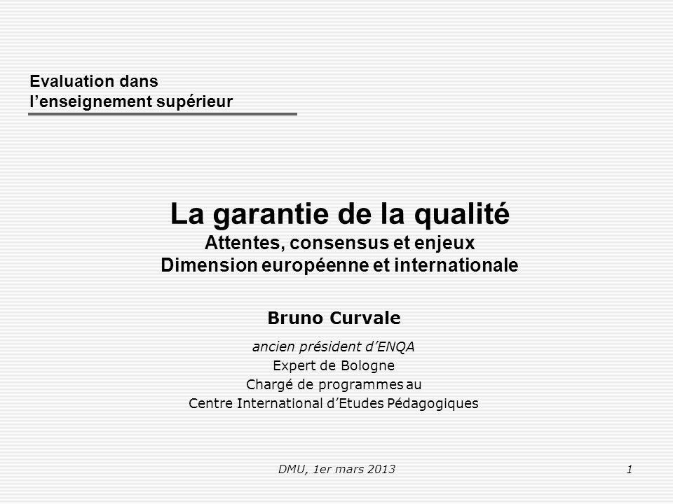 DMU, 1er mars 20132 Connaître les principales étapes et la dynamique de développement de la dimension européenne de la garantie de la qualité dans l'enseignement supérieur Comprendre le positionnement et le rôle des principales parties prenantes Développer une analyse personnelle des enjeux Développer une capacité à participer aux débats nationaux et internationaux sur la garantie de la qualité Développer des compétences dans la conception et à la mise en œuvre de démarches qualité dans l'enseignement supérieur … Résultats attendus de l'apprentissage