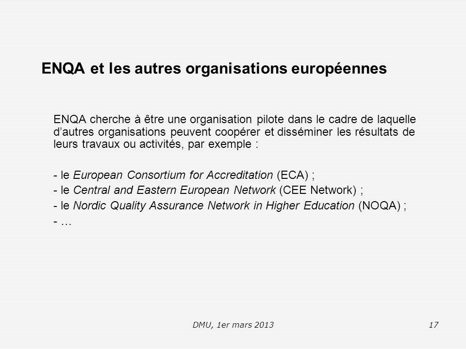 DMU, 1er mars 201317 ENQA et les autres organisations européennes ENQA cherche à être une organisation pilote dans le cadre de laquelle d'autres organisations peuvent coopérer et disséminer les résultats de leurs travaux ou activités, par exemple : - le European Consortium for Accreditation (ECA) ; - le Central and Eastern European Network (CEE Network) ; - le Nordic Quality Assurance Network in Higher Education (NOQA) ; - …