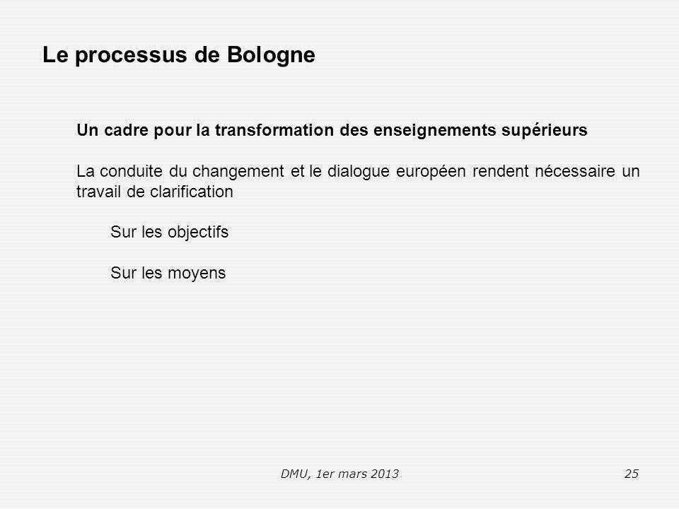 DMU, 1er mars 201325 Le processus de Bologne Un cadre pour la transformation des enseignements supérieurs La conduite du changement et le dialogue européen rendent nécessaire un travail de clarification Sur les objectifs Sur les moyens