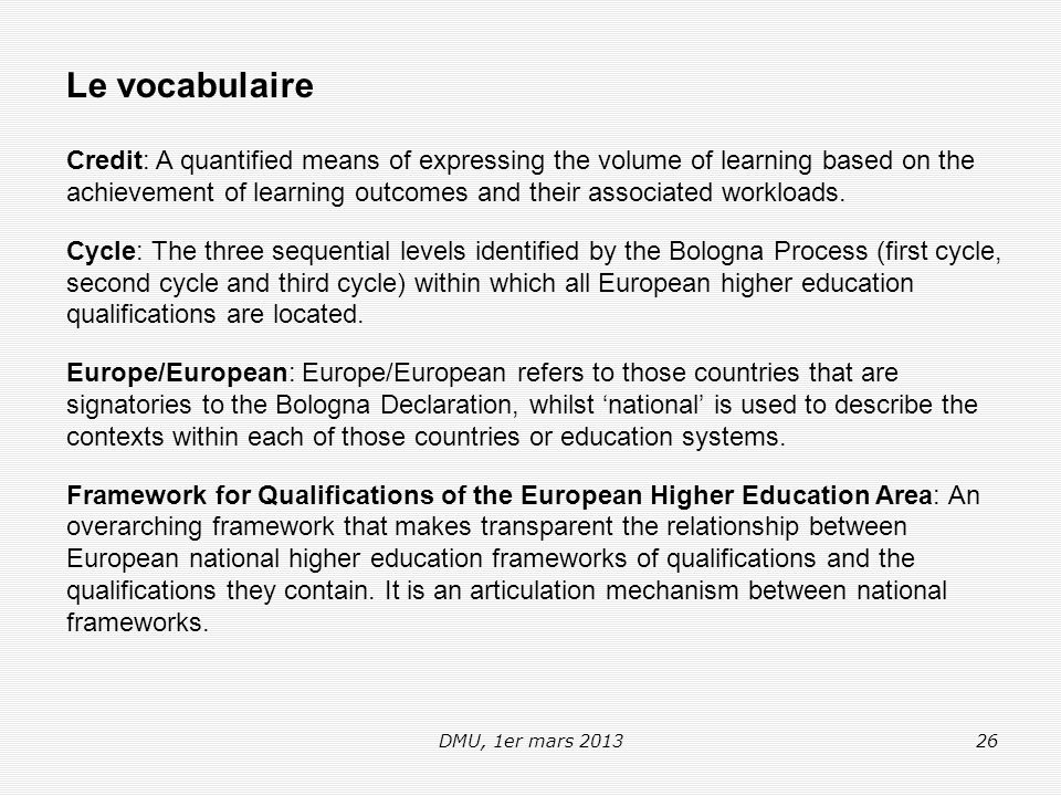 DMU, 1er mars 201326 Le vocabulaire Credit: A quantified means of expressing the volume of learning based on the achievement of learning outcomes and their associated workloads.