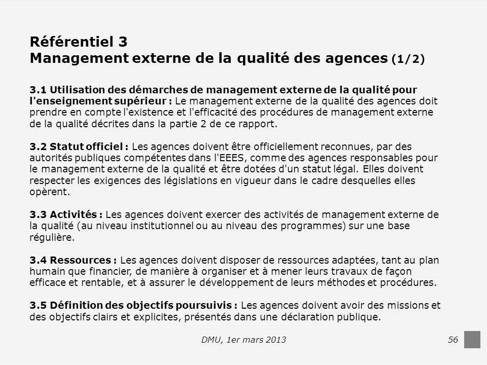 DMU, 1er mars 201356 Référentiel 3 Management externe de la qualité des agences (1/2) 3.1 Utilisation des démarches de management externe de la qualité pour l enseignement supérieur : Le management externe de la qualité des agences doit prendre en compte l existence et l efficacité des procédures de management externe de la qualité décrites dans la partie 2 de ce rapport.