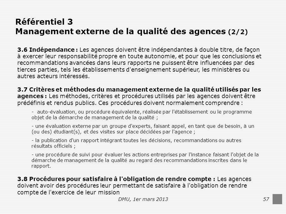 DMU, 1er mars 201357 Référentiel 3 Management externe de la qualité des agences (2/2) 3.6 Indépendance : Les agences doivent être indépendantes à double titre, de façon à exercer leur responsabilité propre en toute autonomie, et pour que les conclusions et recommandations avancées dans leurs rapports ne puissent être influencées par des tierces parties, tels les établissements d enseignement supérieur, les ministères ou autres acteurs intéressés.