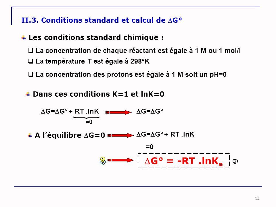13 II.3. Conditions standard et calcul de G° Les conditions standard chimique :  La concentration de chaque réactant est égale à 1 M ou 1 mol/l  La