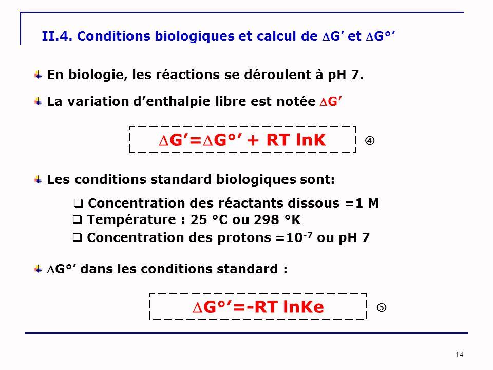 14 II.4. Conditions biologiques et calcul de G' et G°' En biologie, les réactions se déroulent à pH 7. La variation d'enthalpie libre est notée G'