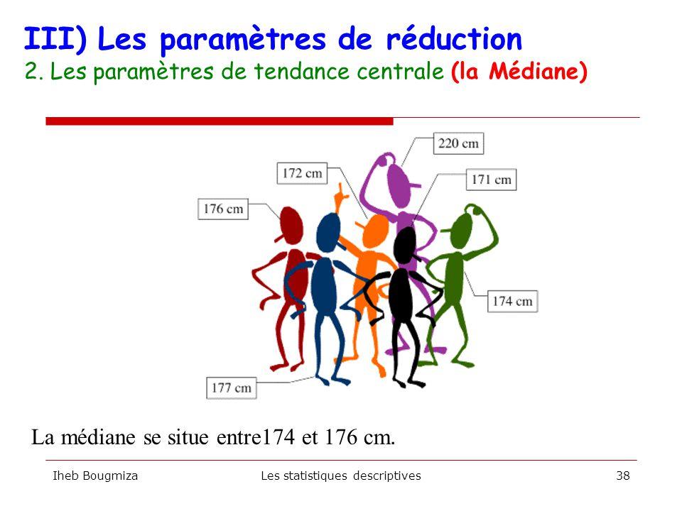 Iheb BougmizaLes statistiques descriptives37 III) Les paramètres de réduction 2. Les paramètres de tendance centrale (la Médiane)