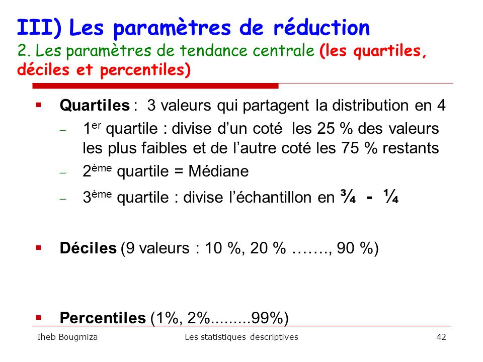 Iheb BougmizaLes statistiques descriptives41 Exemple : 156, 178, 189, 178, 152, 1, 34 : le mode = ?? III) Les paramètres de réduction 2. Les paramètre
