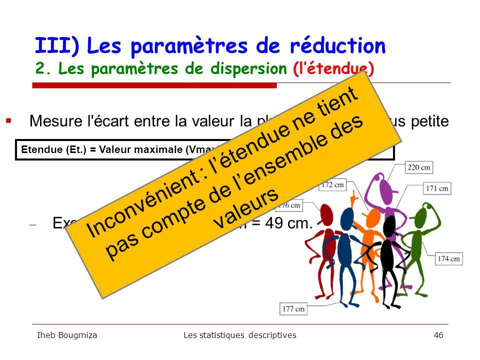 Iheb BougmizaLes statistiques descriptives45  Mesure l écart entre la valeur la plus élevée et la plus petite — Exemple : 220 cm - 171 cm = 49 cm.