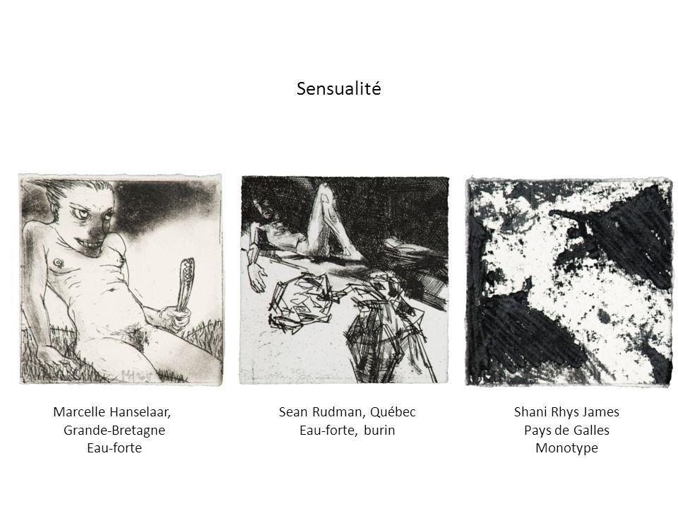 Marcelle Hanselaar, Grande-Bretagne Eau-forte Shani Rhys James Pays de Galles Monotype Sean Rudman, Québec Eau-forte, burin Sensualité