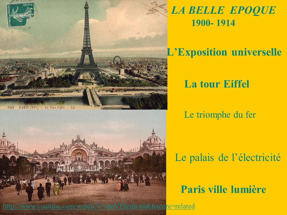 LA BELLE EPOQUE 1900- 1914 L'Exposition universelle La tour Eiffel Le triomphe du fer Le palais de l'électricité Paris ville lumière http://www.youtube.com/watch?v=omVEferdex0&feature=related